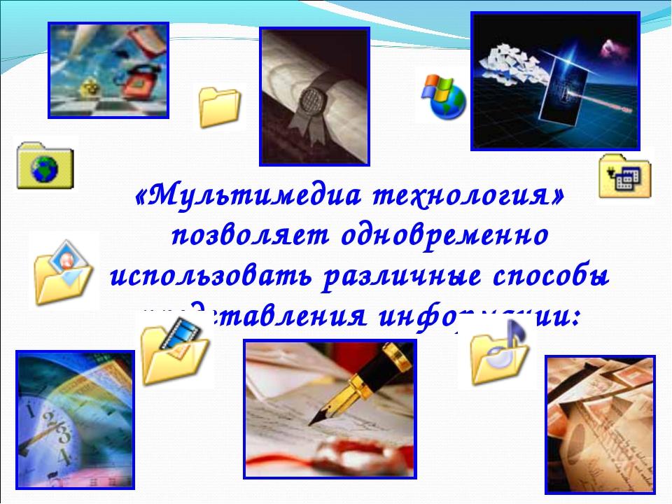 * «Мультимедиа технология» позволяет одновременно использовать различные спос...