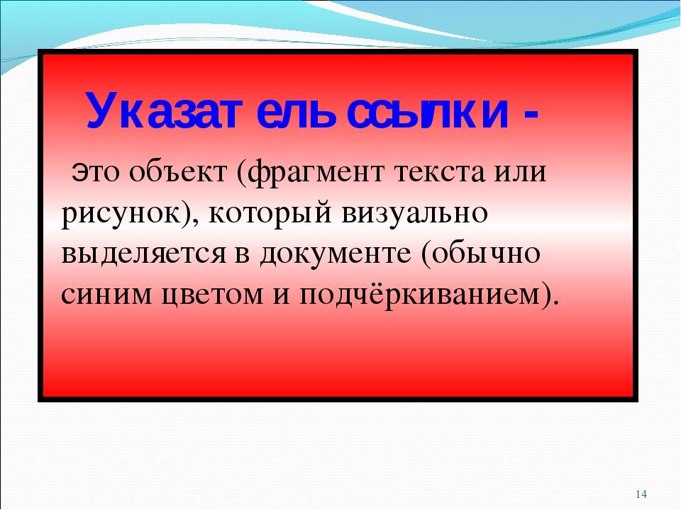 * Указатель ссылки - это объект (фрагмент текста или рисунок), который визуал...