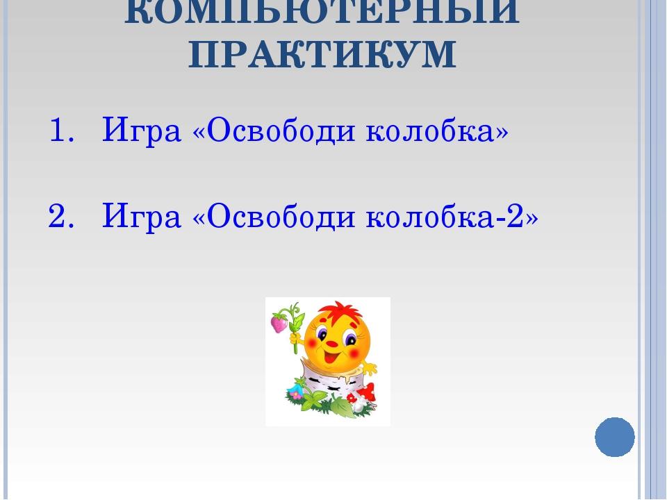 КОМПЬЮТЕРНЫЙ ПРАКТИКУМ Игра «Освободи колобка» Игра «Освободи колобка-2»