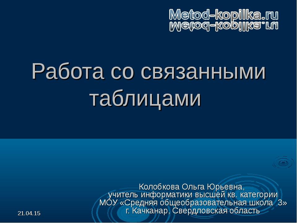 * Работа со связанными таблицами Колобкова Ольга Юрьевна, учитель информатики...