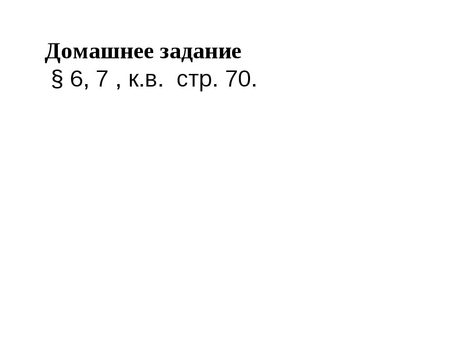 Домашнее задание § 6, 7 , к.в. стр. 70.