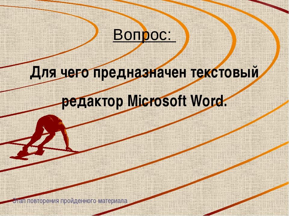 Вопрос: Для чего предназначен текстовый редактор Microsoft Word. Этап повторе...