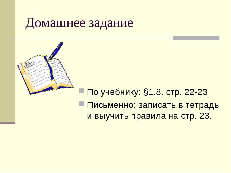 Домашнее задание По учебнику: §1.8. стр. 22-23 Письменно: записать в тетрадь...