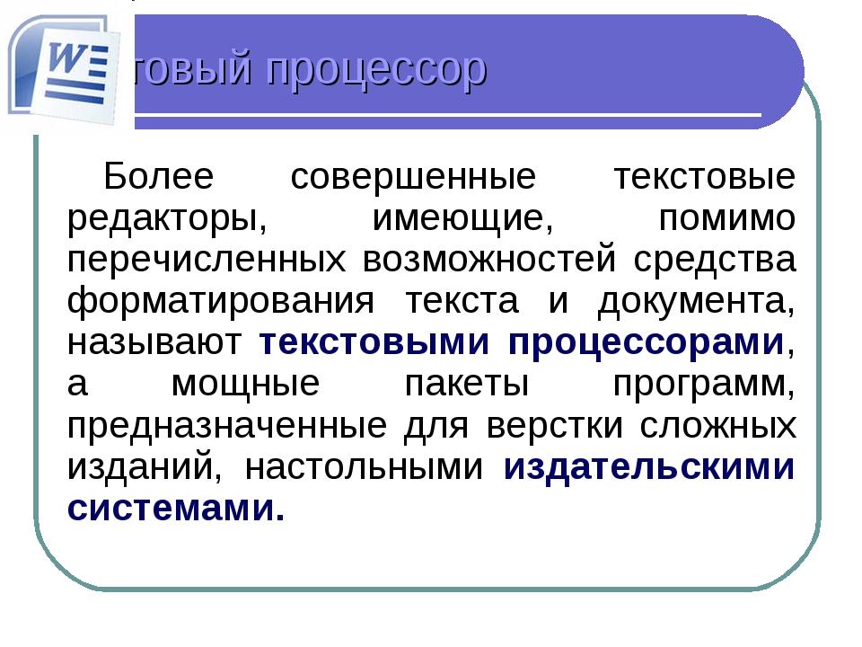 Текстовый процессор Более совершенные текстовые редакторы, имеющие, помимо пе...