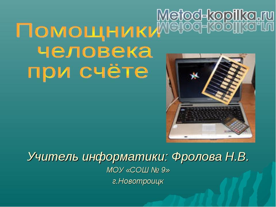 Учитель информатики: Фролова Н.В. МОУ «СОШ № 9» г.Новотроицк