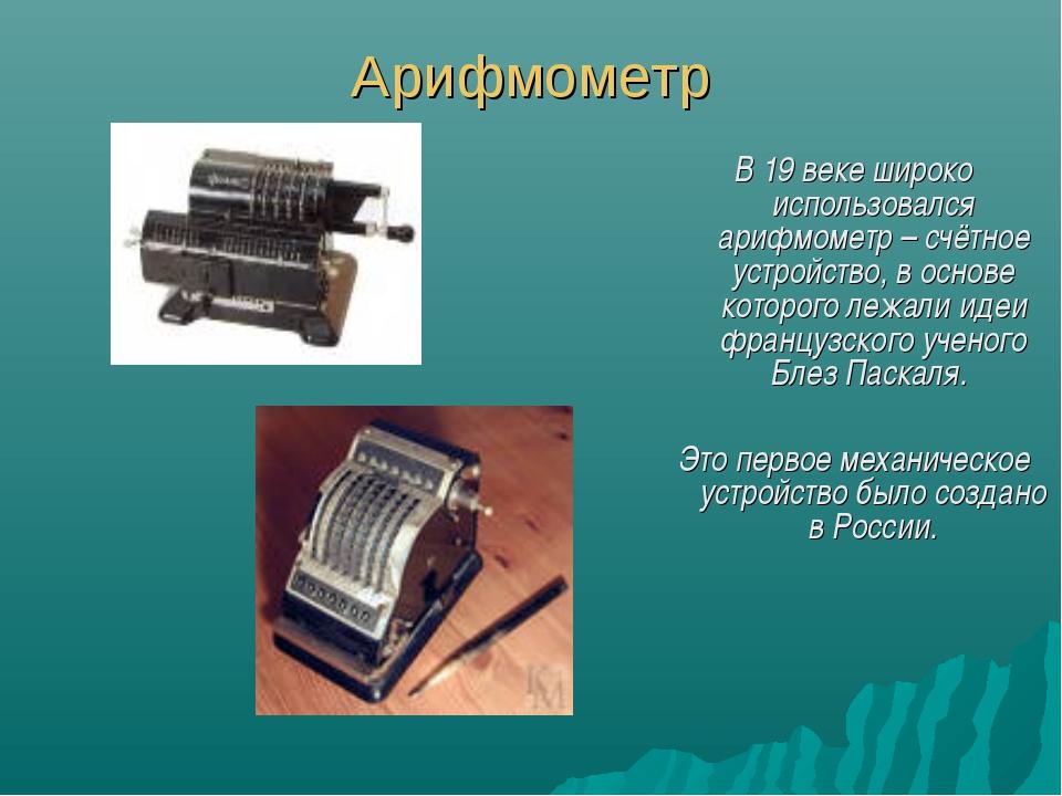 Арифмометр В 19 веке широко использовался арифмометр – счётное устройство, в...