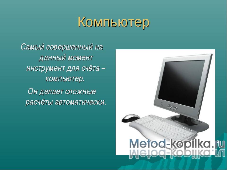 Компьютер Самый совершенный на данный момент инструмент для счёта – компьютер...