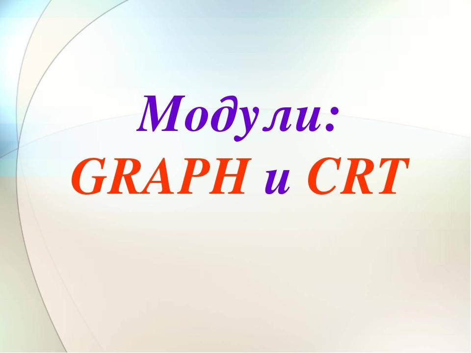 Модули: GRAPH и CRT