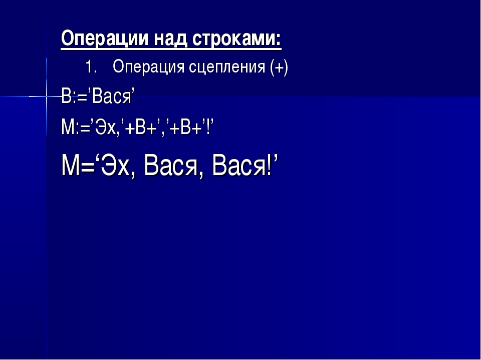 Операции над строками: Операция сцепления (+) B:='Вася' M:='Эх,'+B+','+B+'!'...