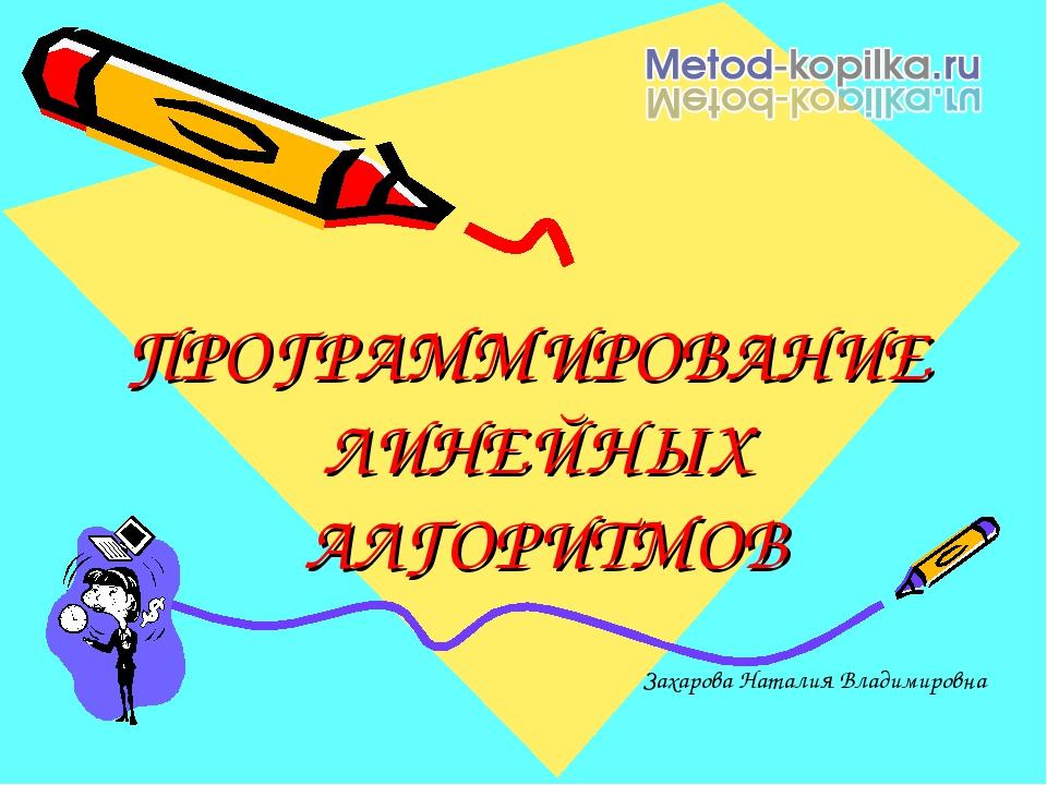 ПРОГРАММИРОВАНИЕ ЛИНЕЙНЫХ АЛГОРИТМОВ Захарова Наталия Владимировна
