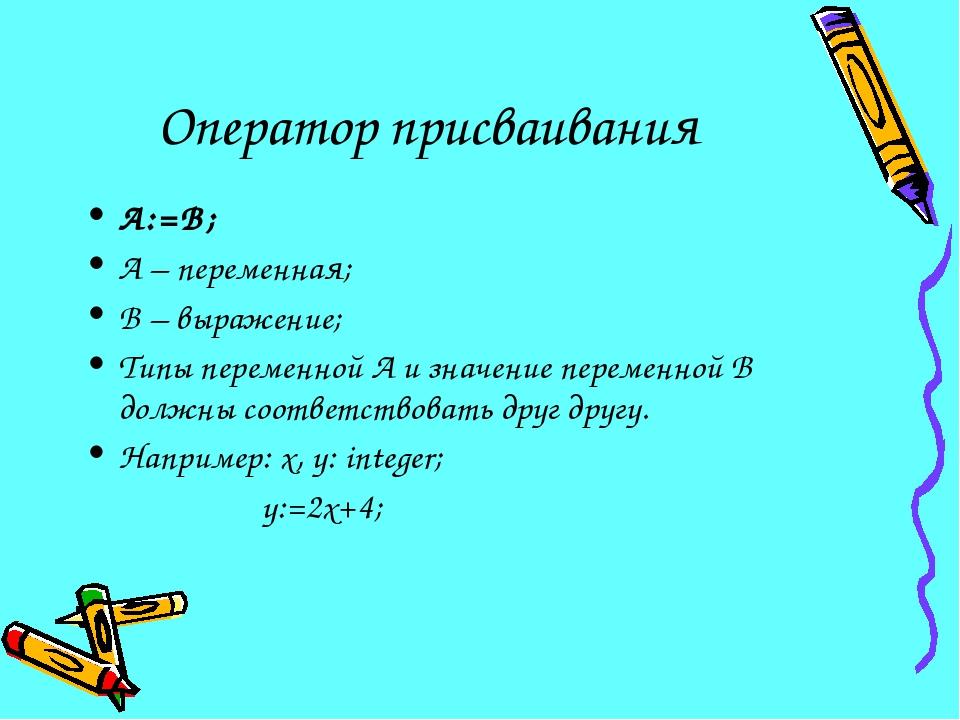 Оператор присваивания А:=В; А – переменная; В – выражение; Типы переменной А...