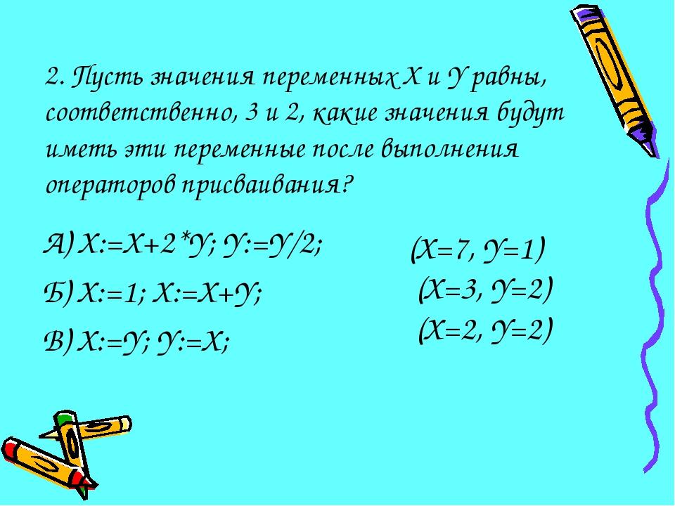 2. Пусть значения переменных X и Y равны, соответственно, 3 и 2, какие значен...