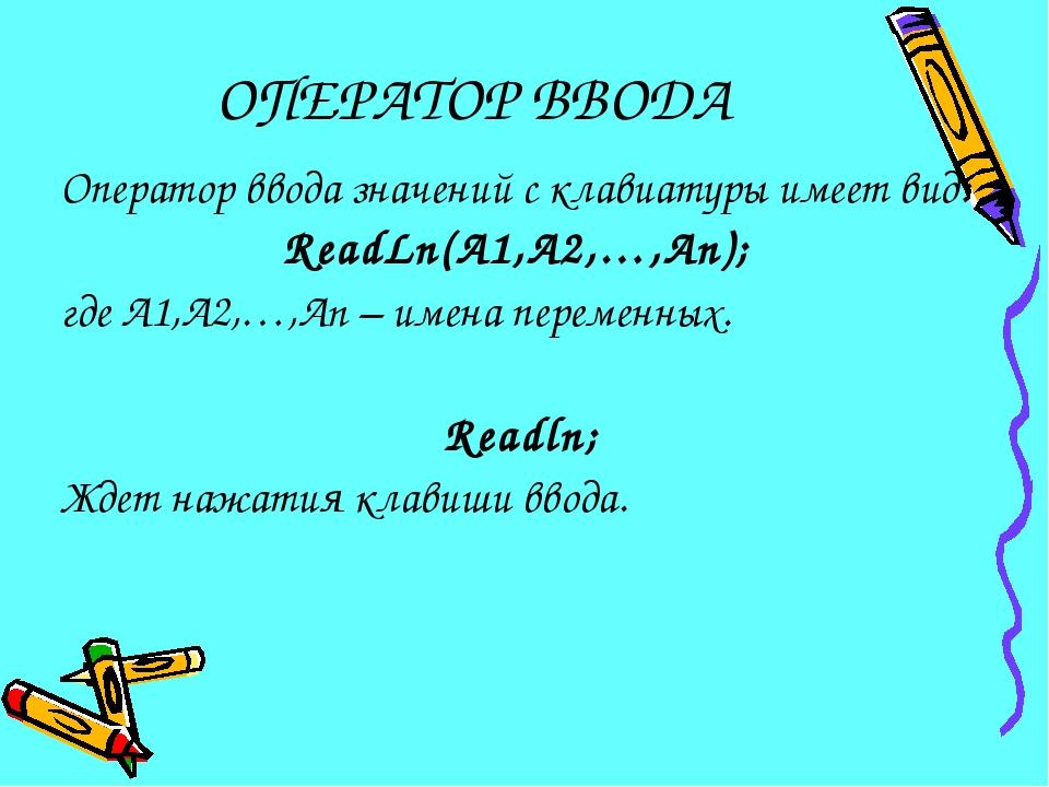ОПЕРАТОР ВВОДА Оператор ввода значений с клавиатуры имеет вид: ReadLn(A1,A2,…...