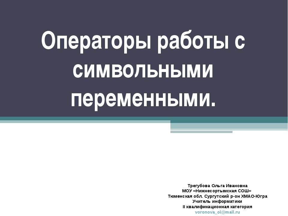 Операторы работы с символьными переменными. Трегубова Ольга Ивановна МОУ «Ниж...