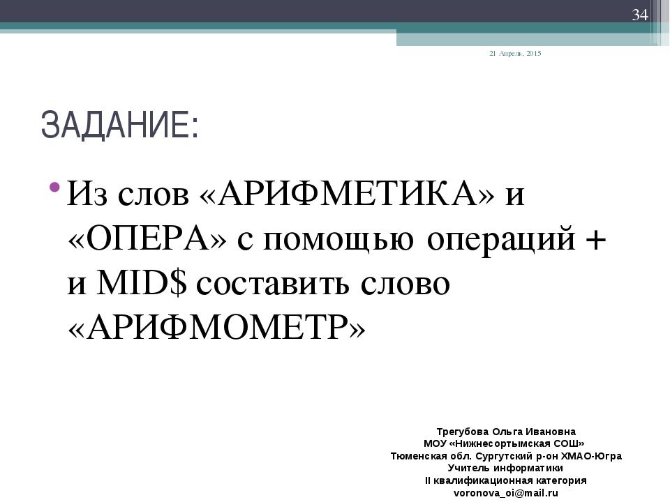 ЗАДАНИЕ: Из слов «АРИФМЕТИКА» и «ОПЕРА» с помощью операций + и MID$ составить...