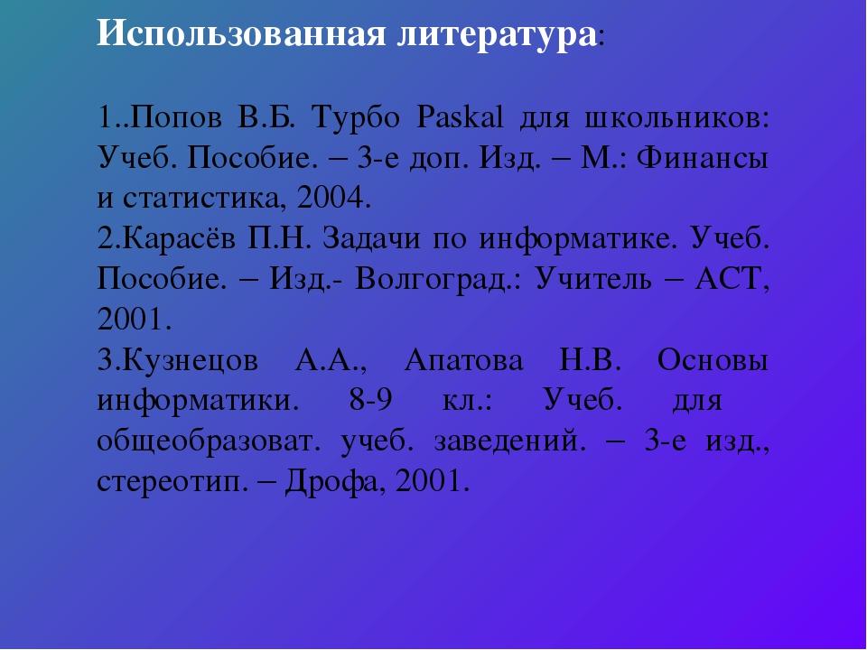 Использованная литература: 1..Попов В.Б. Турбо Paskal для школьников: Учеб. П...