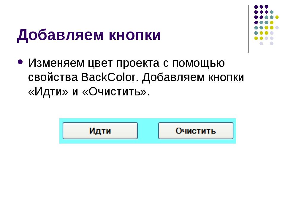 Добавляем кнопки Изменяем цвет проекта с помощью свойства BackColor. Добавляе...