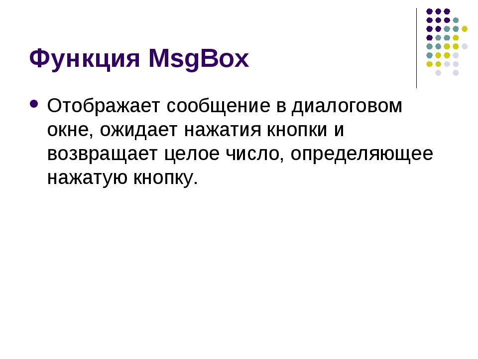 Функция MsgBox Отображает сообщение в диалоговом окне, ожидает нажатия кнопки...