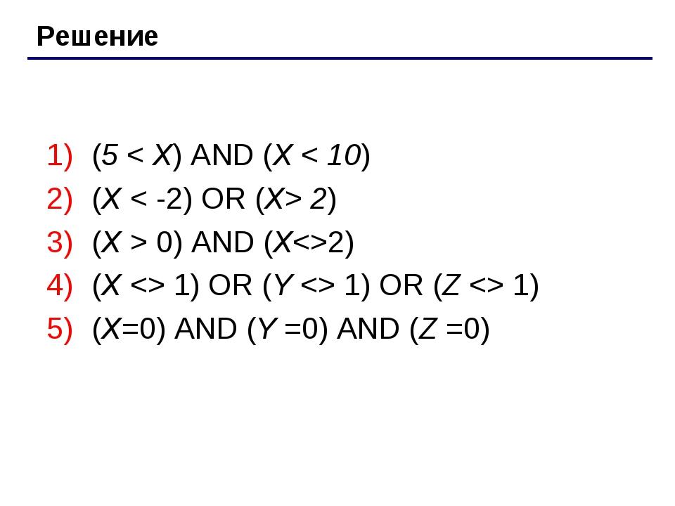 Решение (5 < Х) AND (Х < 10) (Х < -2) OR (X> 2) (Х > 0) AND (Х2) (Х  1) OR (Y...