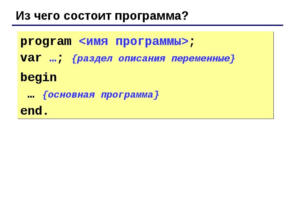 Из чего состоит программа? program ; var …; {раздел описания переменные} begi...