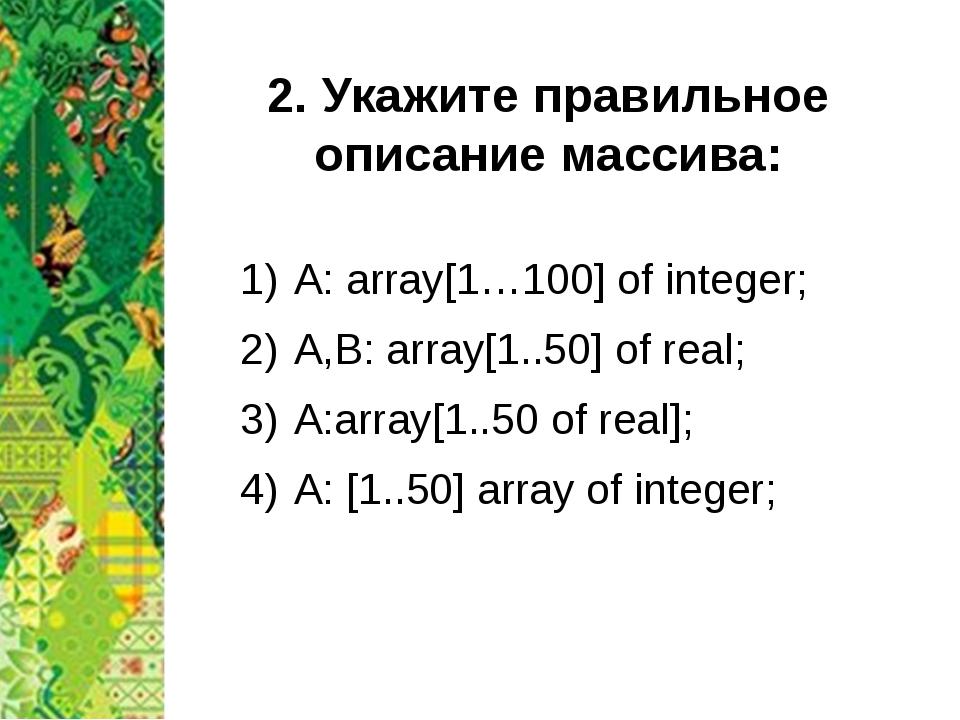 2. Укажите правильное описание массива: A: array[1…100] of integer; A,B: arra...