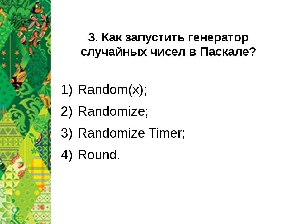 3. Как запустить генератор случайных чисел в Паскале? Random(x); Randomize; R...