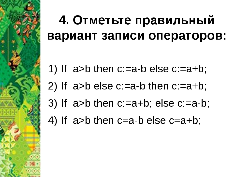 4. Отметьте правильный вариант записи операторов: If a>b then c:=a-b else c:=...