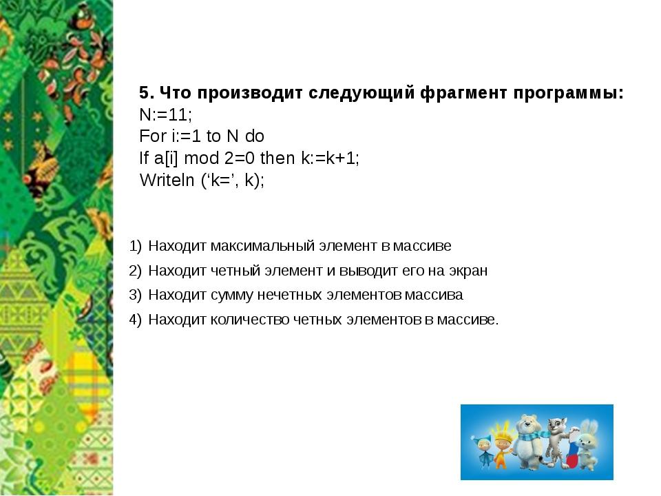 5. Что производит следующий фрагмент программы: N:=11; For i:=1 to N do If a[...