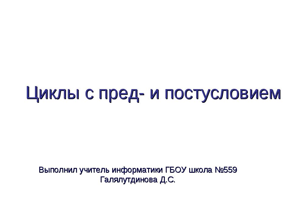 Циклы с пред- и постусловием Выполнил учитель информатики ГБОУ школа №559 Гал...