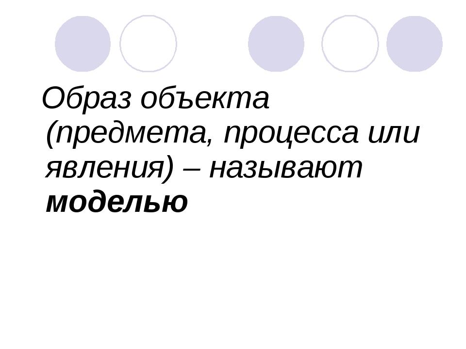 Образ объекта (предмета, процесса или явления) – называют моделью