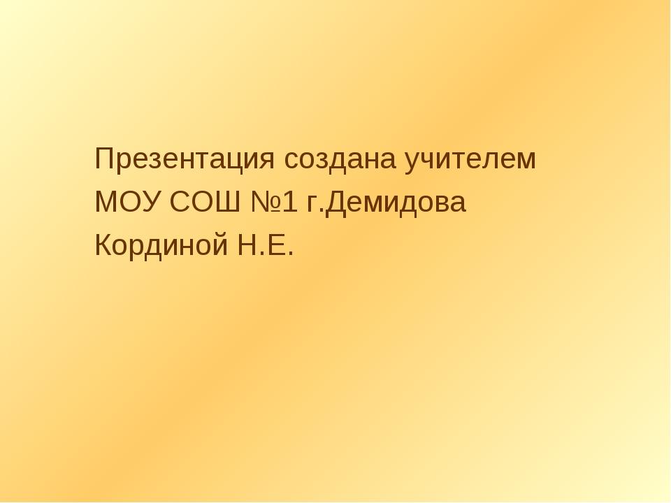Презентация создана учителем МОУ СОШ №1 г.Демидова Кординой Н.Е.
