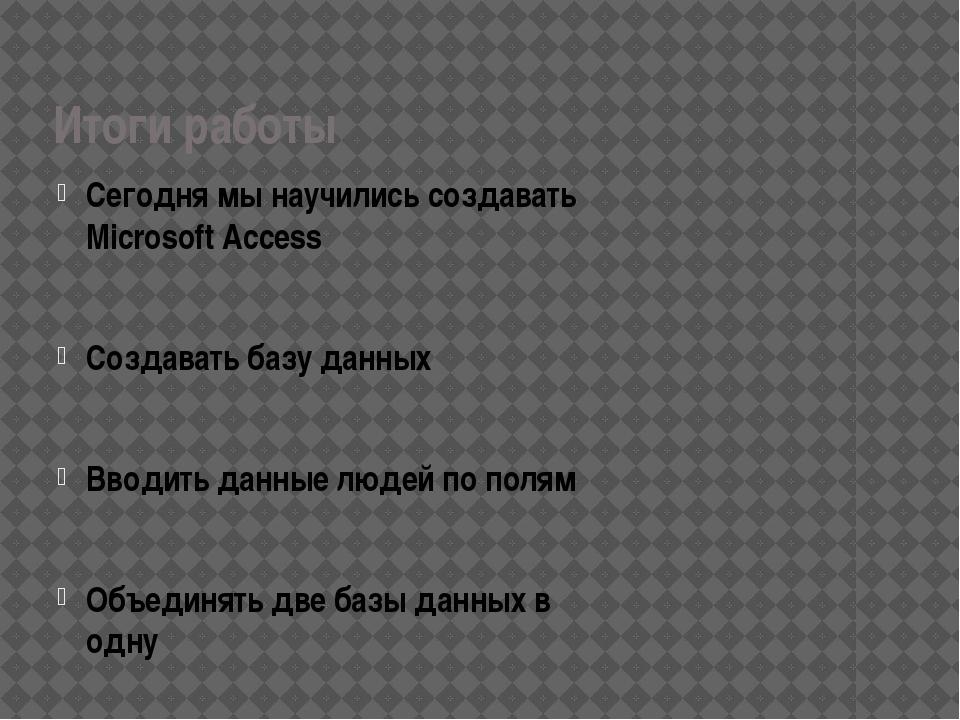 Итоги работы Сегодня мы научились создавать Microsoft Access Создавать базу д...