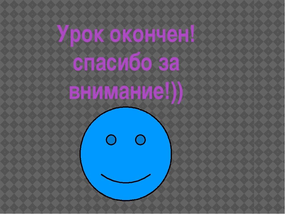 Урок окончен! спасибо за внимание!))