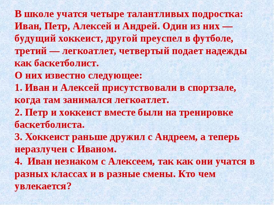 В школе учатся четыре талантливых подростка: Иван, Петр, Алексей и Андрей. О...