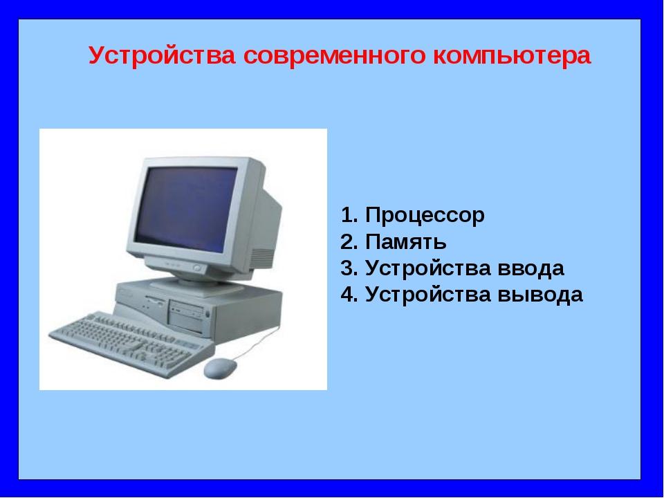 Устройства современного компьютера 1. Процессор 2. Память 3. Устройства ввод...
