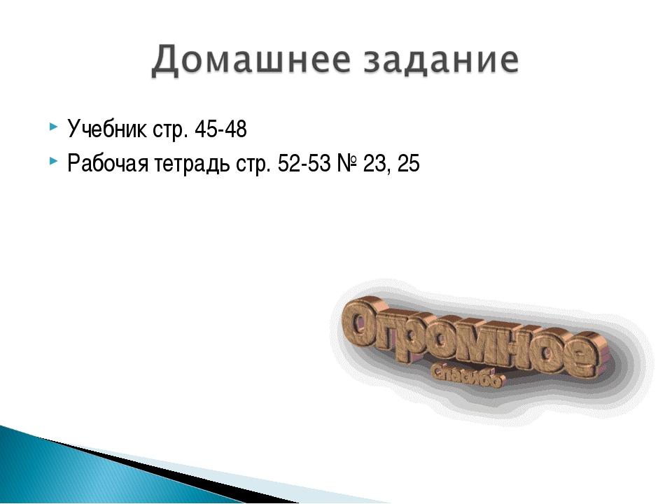 Учебник стр. 45-48 Рабочая тетрадь стр. 52-53 № 23, 25