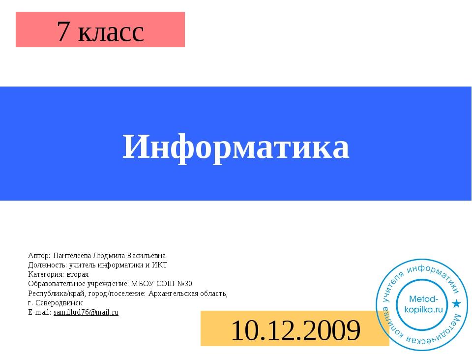 Информатика 7 класс 10.12.2009 Автор: Пантелеева Людмила Васильевна Должность...