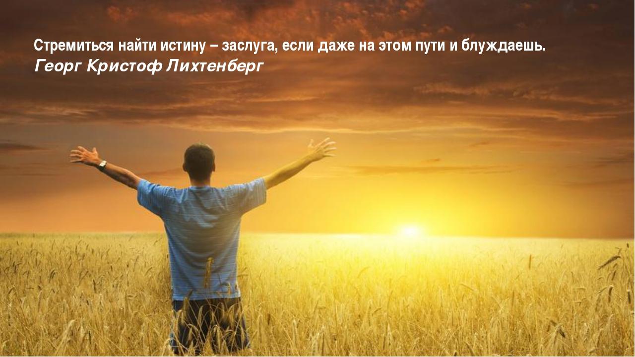 Стремиться найти истину – заслуга, если даже на этом пути и блуждаешь. Георг...