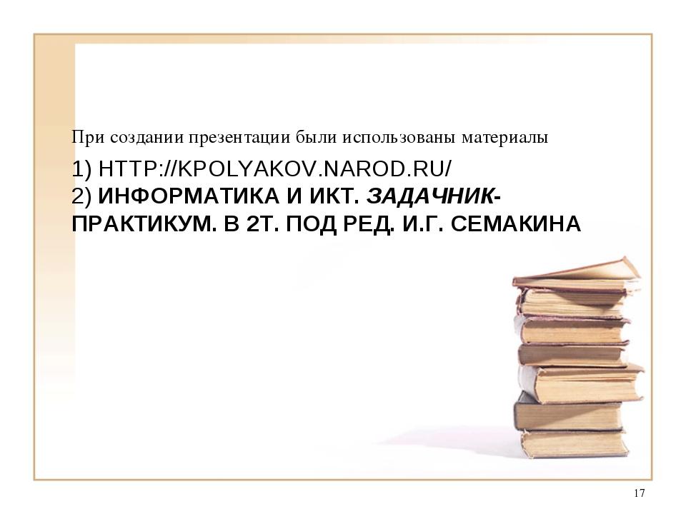 1) HTTP://KPOLYAKOV.NAROD.RU/ 2) ИНФОРМАТИКА И ИКТ. ЗАДАЧНИК-ПРАКТИКУМ. В 2Т....