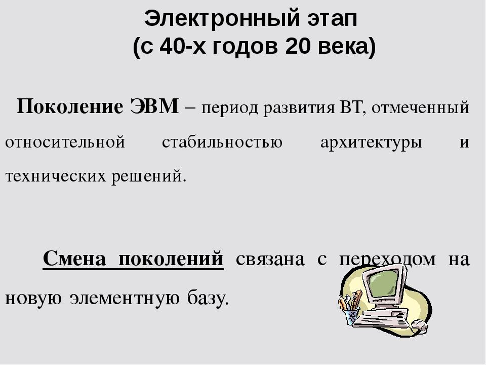 Электронный этап (с 40-х годов 20 века) Поколение ЭВМ – период развития ВТ, о...