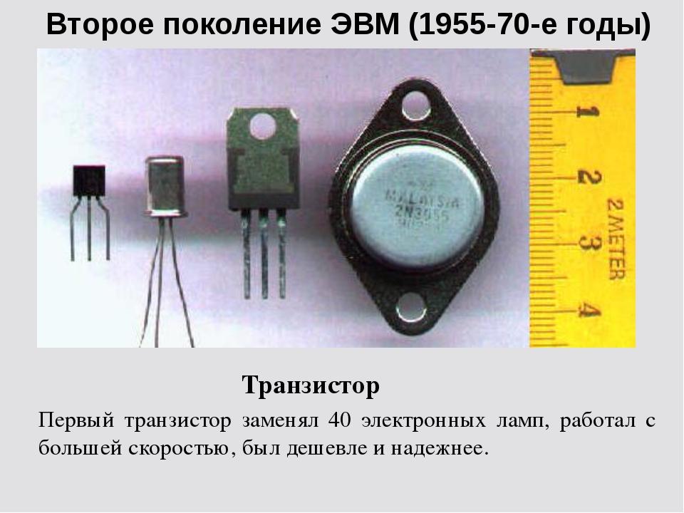 Второе поколение ЭВМ (1955-70-е годы) Транзистор Первый транзистор заменял 40...