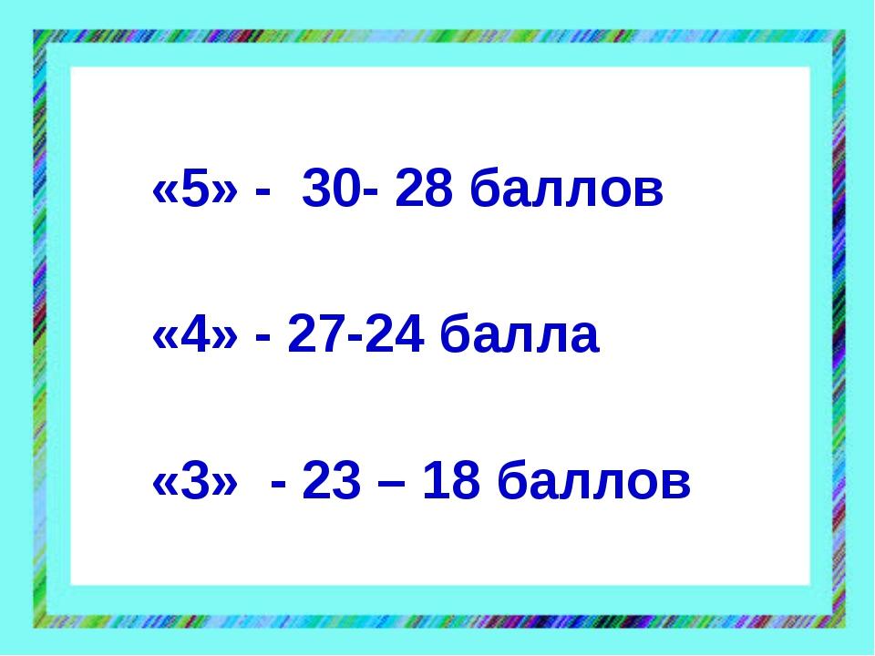 «5» - 30- 28 баллов «4» - 27-24 балла «3» - 23 – 18 баллов