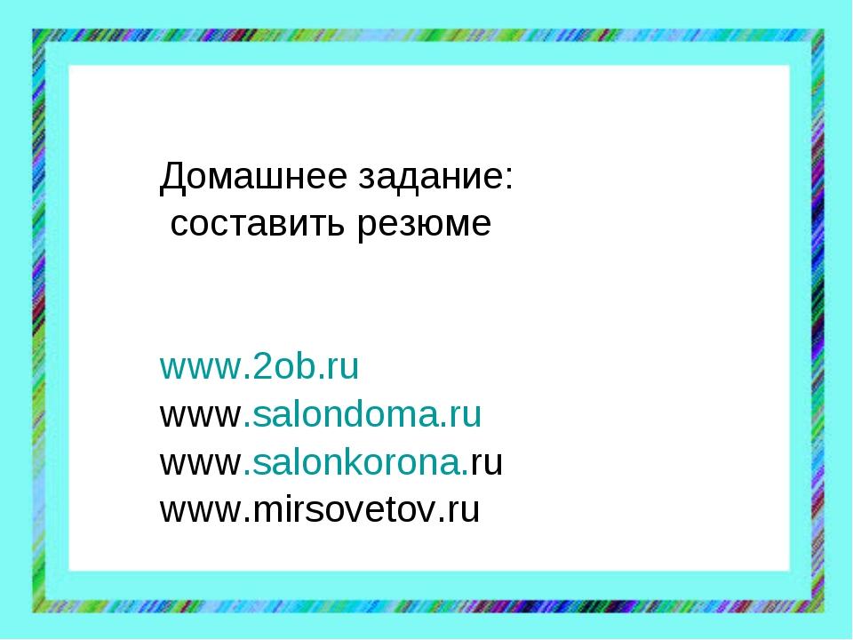 Домашнее задание: составить резюме www.2ob.ru www.salondoma.ru www.salonkoron...