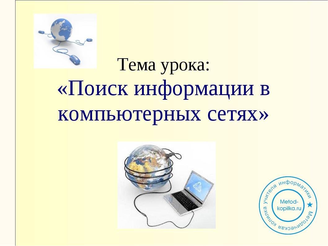 Тема урока: «Поиск информации в компьютерных сетях»