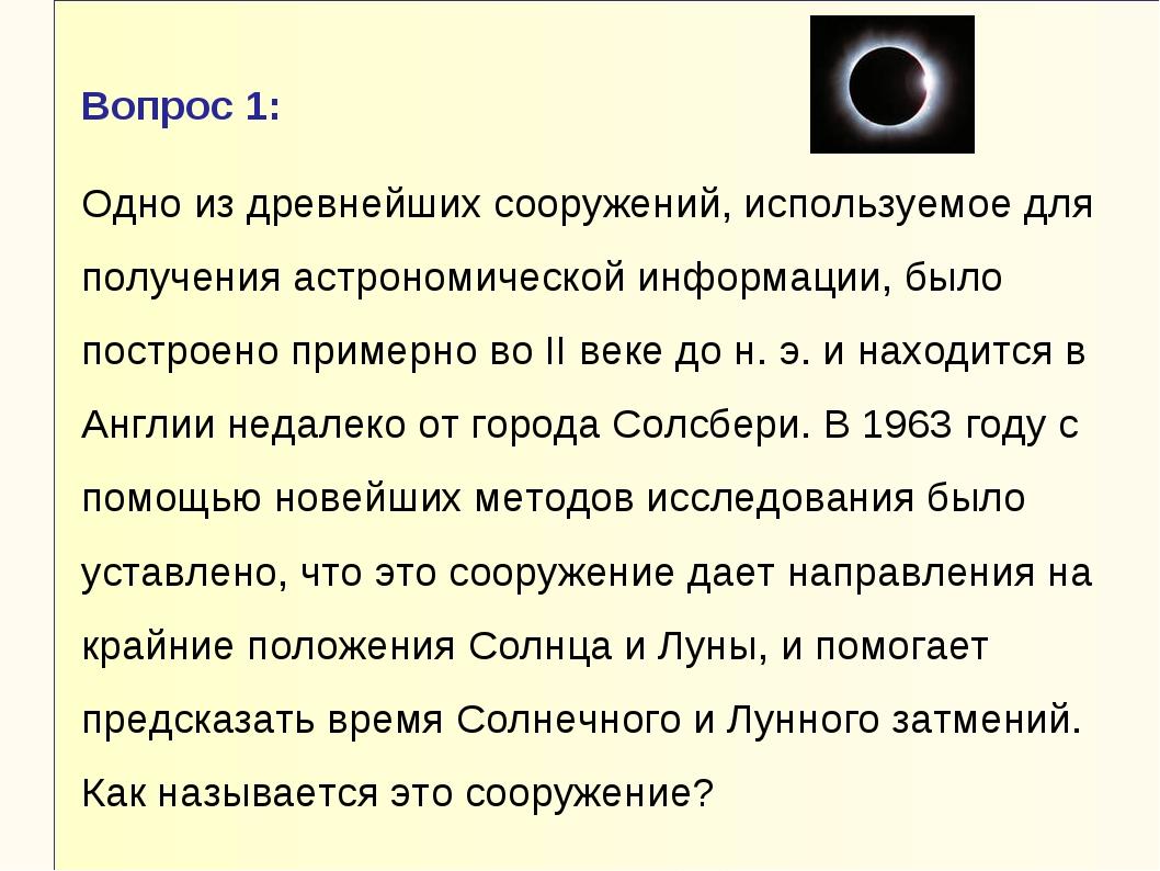 Вопрос 1: Одно из древнейших сооружений, используемое для получения астрономи...