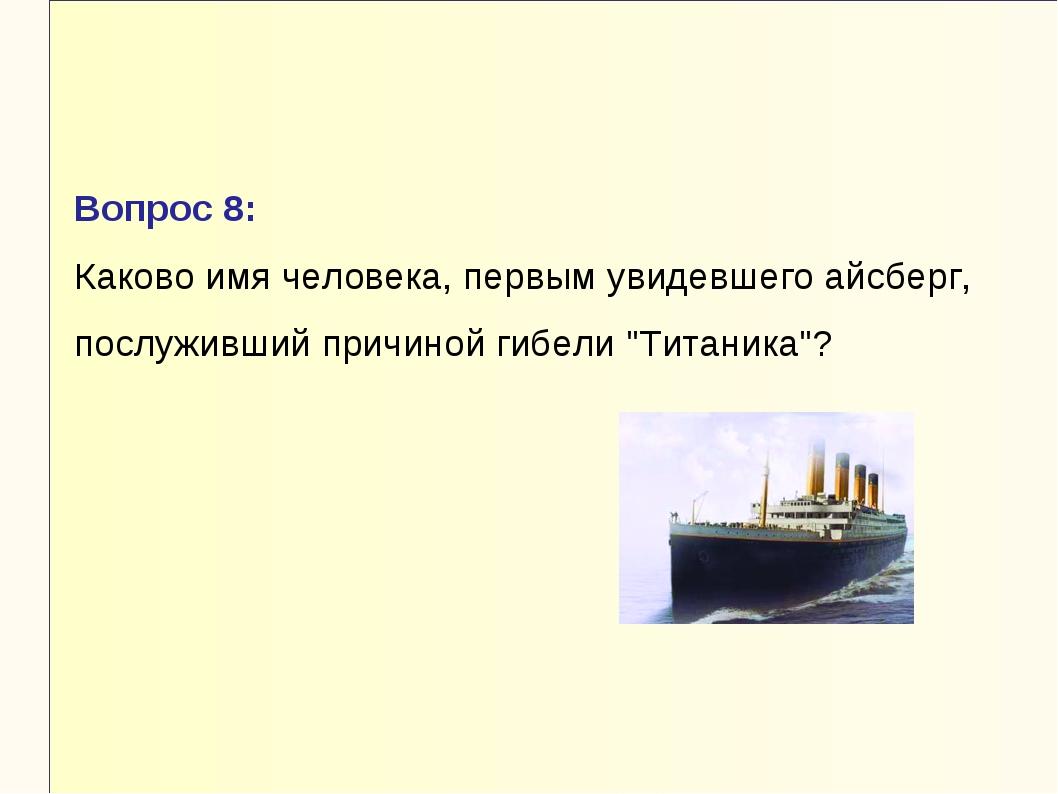 Вопрос 8: Каково имя человека, первым увидевшего айсберг, послуживший причино...