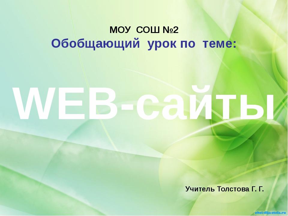 МОУ СОШ №2 Обобщающий урок по теме: Учитель Толстова Г. Г. WEB-сайты