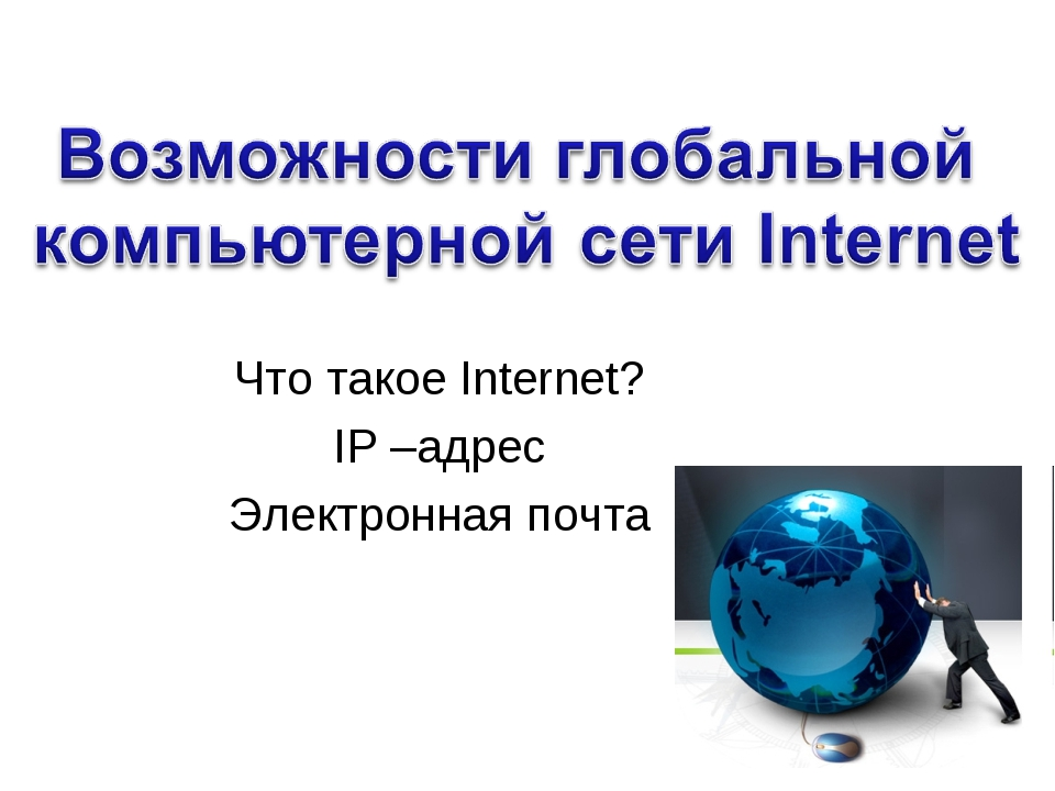 Что такое Internet? IP –адрес Электронная почта