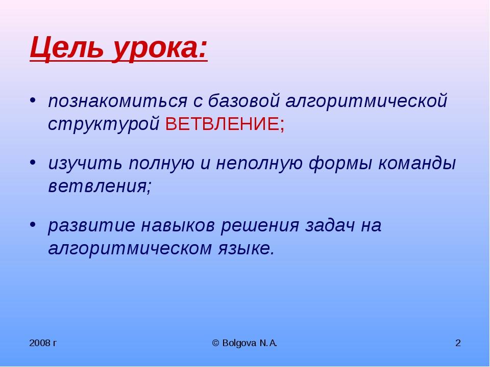 2008 г © Bolgova N.A. * Цель урока: познакомиться с базовой алгоритмической с...