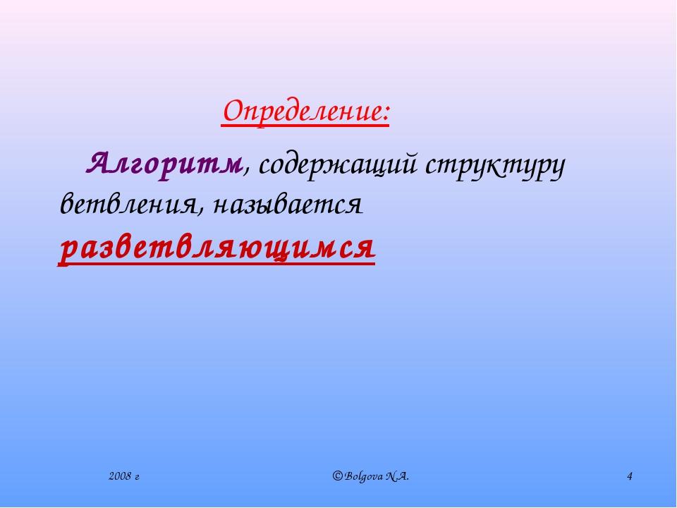 2008 г © Bolgova N.A. * Алгоритм, содержащий структуру ветвления, называется...
